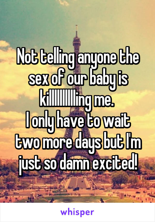 Not telling anyone the sex of our baby is killlllllllling me.  I only have to wait two more days but I'm just so damn excited!