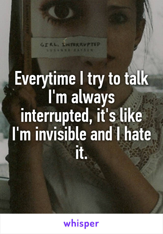 Everytime I try to talk I'm always interrupted, it's like I'm invisible and I hate it.