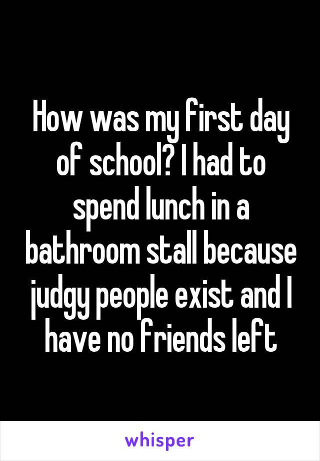 How was my first day of school? I had to spend lunch in a bathroom stall because judgy people exist and I have no friends left