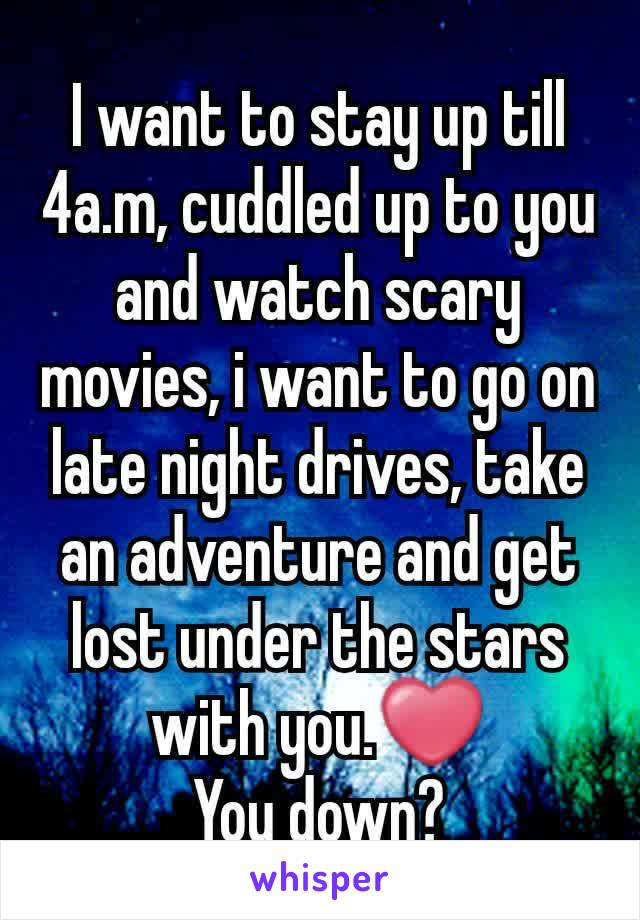 I want to stay up till 4a.m, cuddled up to you and watch scary movies, i want to go on late night drives, take an adventure and get lost under the stars with you.❤ You down?