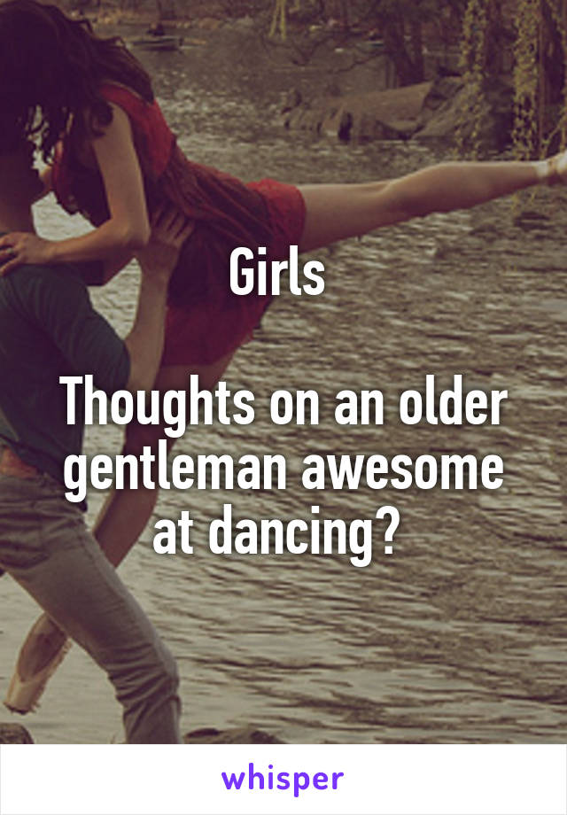 Girls   Thoughts on an older gentleman awesome at dancing?