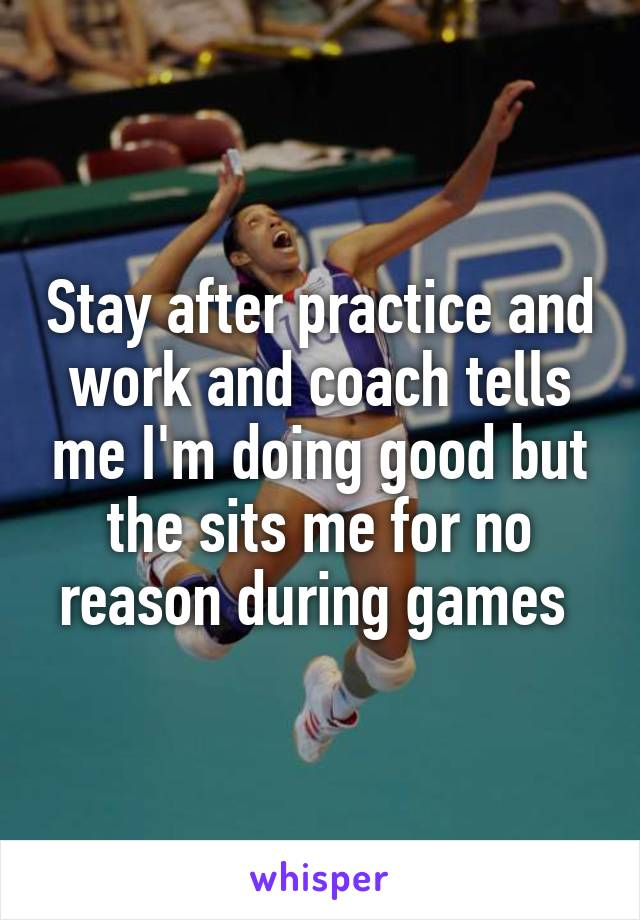Stay after practice and work and coach tells me I'm doing good but the sits me for no reason during games