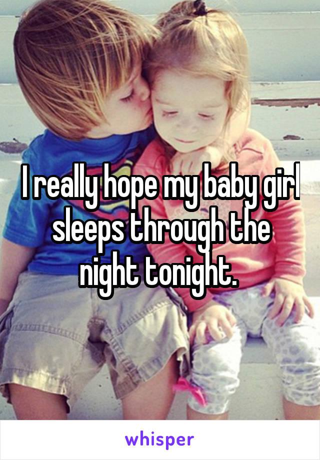 I really hope my baby girl sleeps through the night tonight.