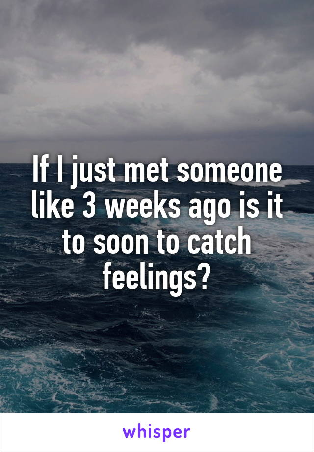 If I just met someone like 3 weeks ago is it to soon to catch feelings?