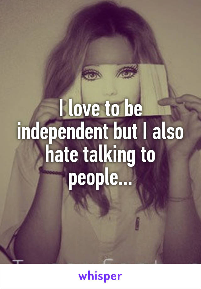 I love to be independent but I also hate talking to people...