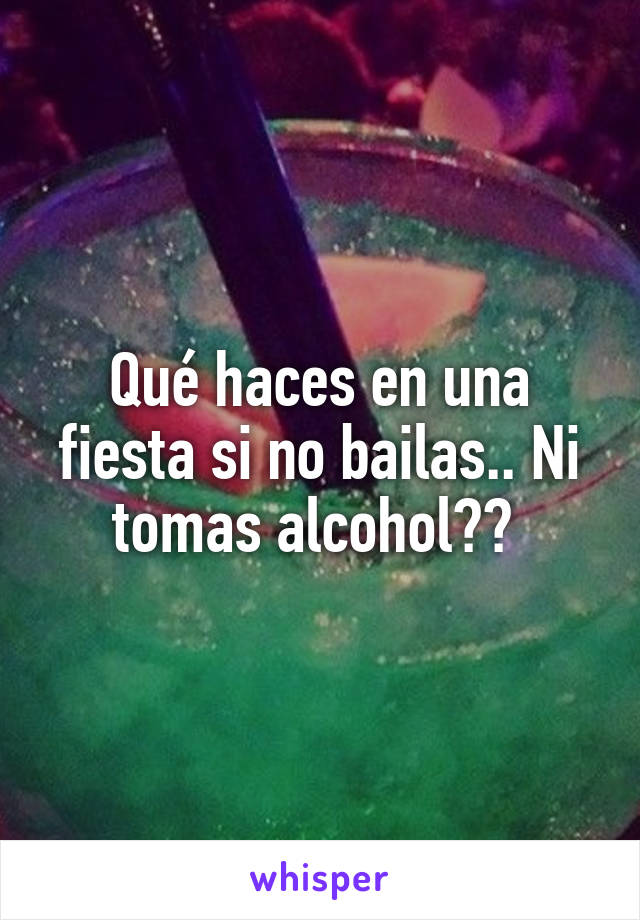 Qué haces en una fiesta si no bailas.. Ni tomas alcohol??