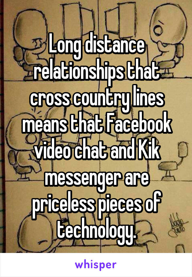 Long distance relationships that cross country lines means that Facebook video chat and Kik messenger are priceless pieces of technology.