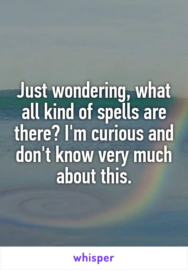 Just wondering, what all kind of spells are there? I'm curious and don't know very much about this.