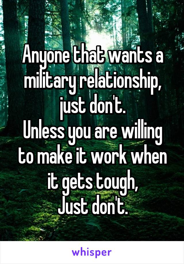Anyone that wants a military relationship, just don't. Unless you are willing to make it work when it gets tough, Just don't.