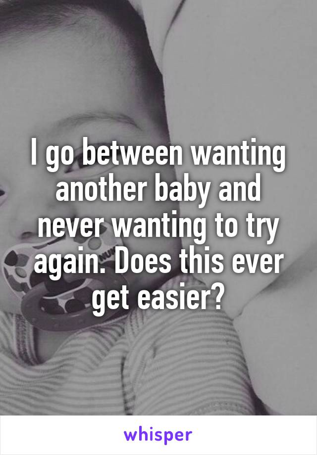 I go between wanting another baby and never wanting to try again. Does this ever get easier?