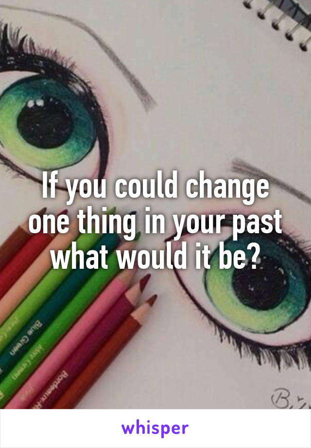 If you could change one thing in your past what would it be?