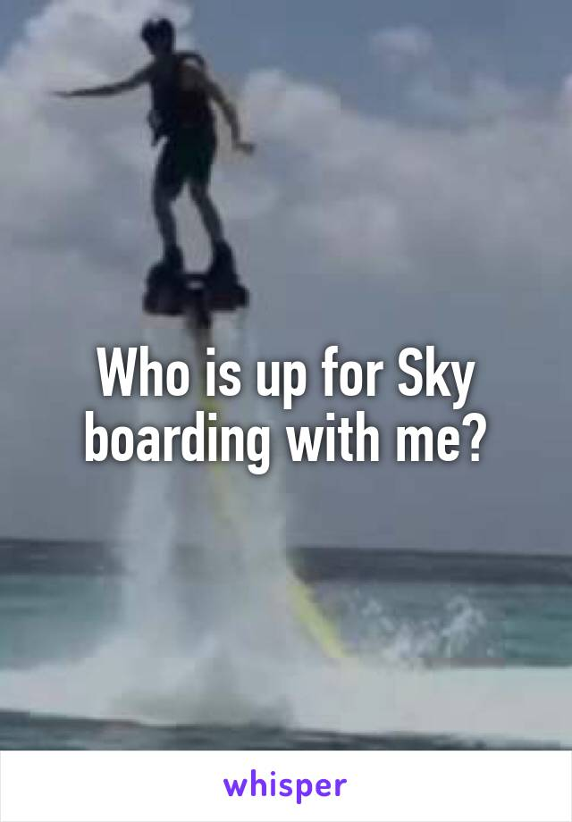 Who is up for Sky boarding with me?