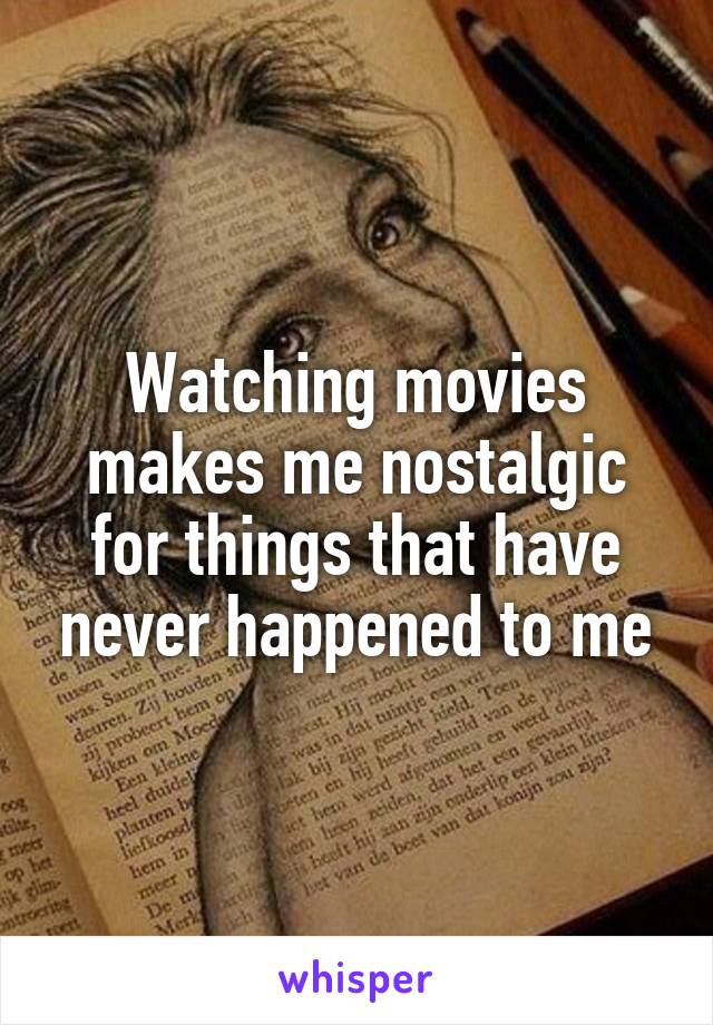 Watching movies makes me nostalgic for things that have never happened to me