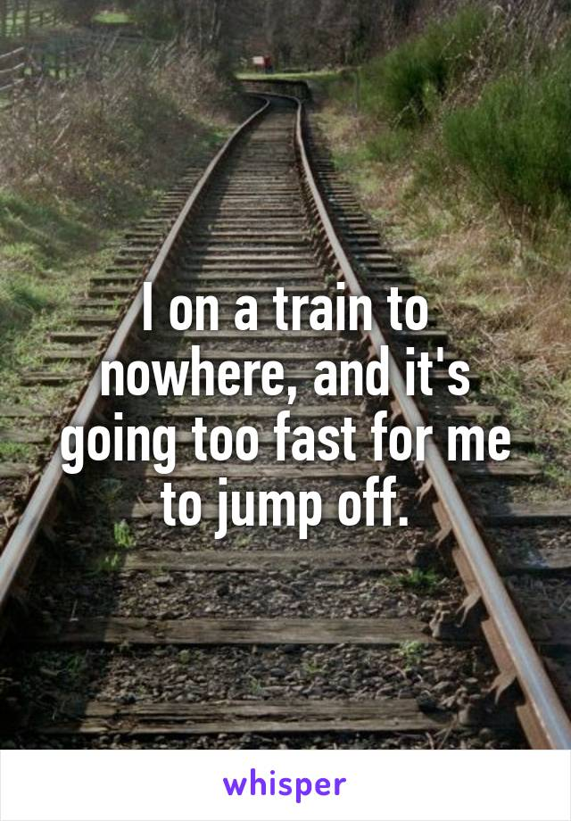 I on a train to nowhere, and it's going too fast for me to jump off.