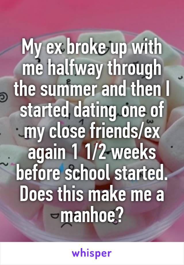 My ex broke up with me halfway through the summer and then I started dating one of my close friends/ex again 1 1/2 weeks before school started. Does this make me a manhoe?
