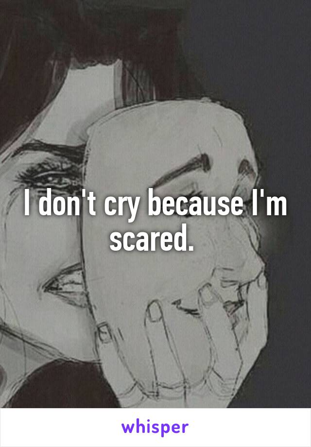 I don't cry because I'm scared.