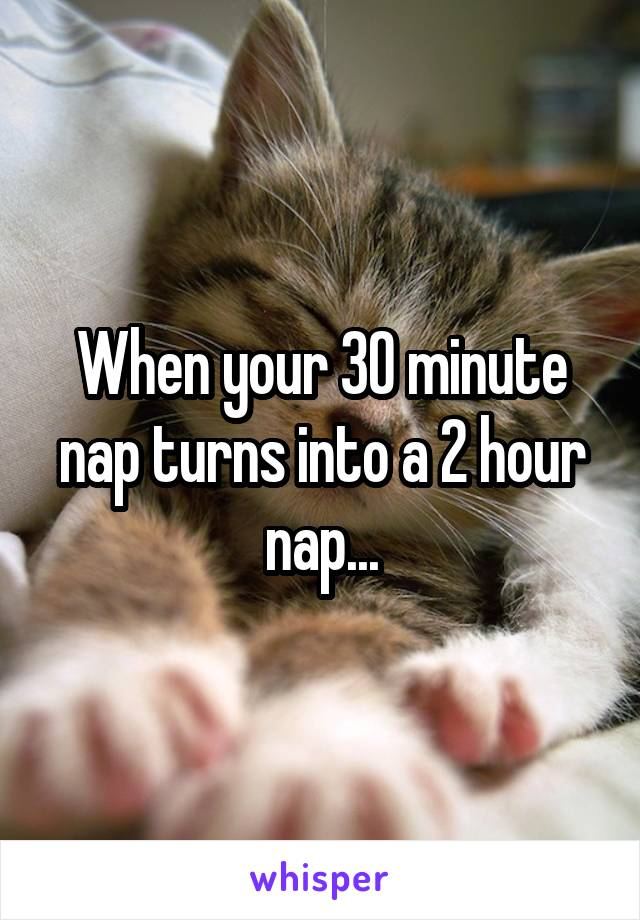When your 30 minute nap turns into a 2 hour nap...