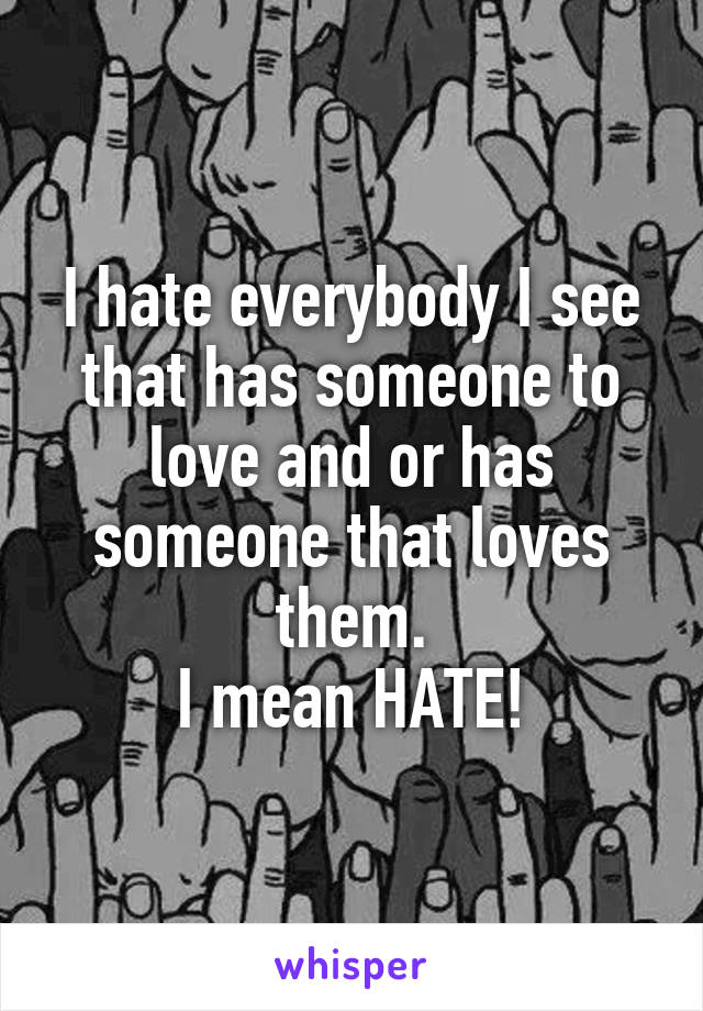 I hate everybody I see that has someone to love and or has someone that loves them. I mean HATE!