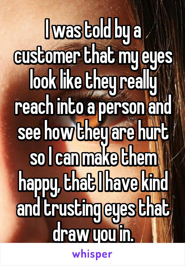 I was told by a customer that my eyes look like they really reach into a person and see how they are hurt so I can make them happy, that I have kind and trusting eyes that draw you in.