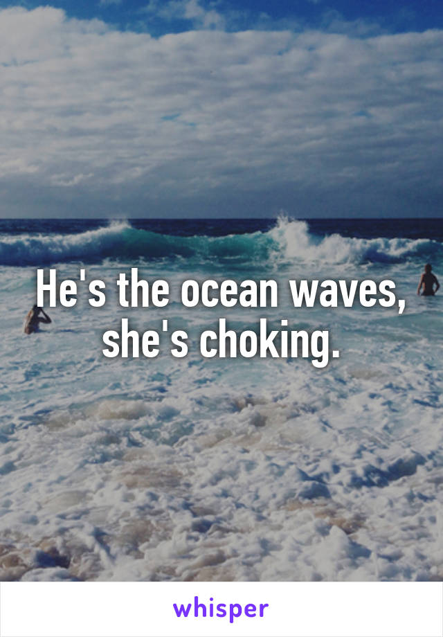 He's the ocean waves, she's choking.