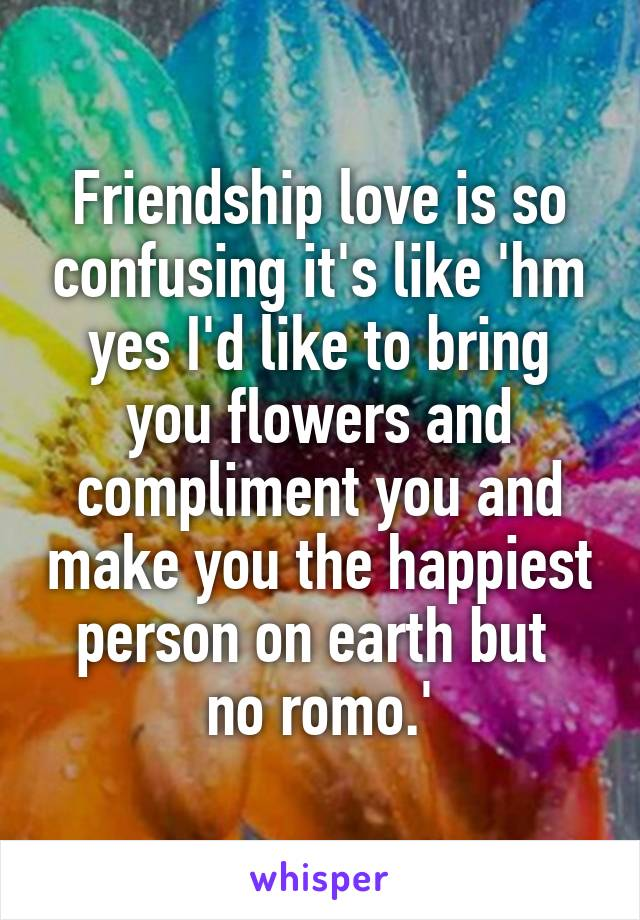 Friendship love is so confusing it's like 'hm yes I'd like to bring you flowers and compliment you and make you the happiest person on earth but  no romo.'