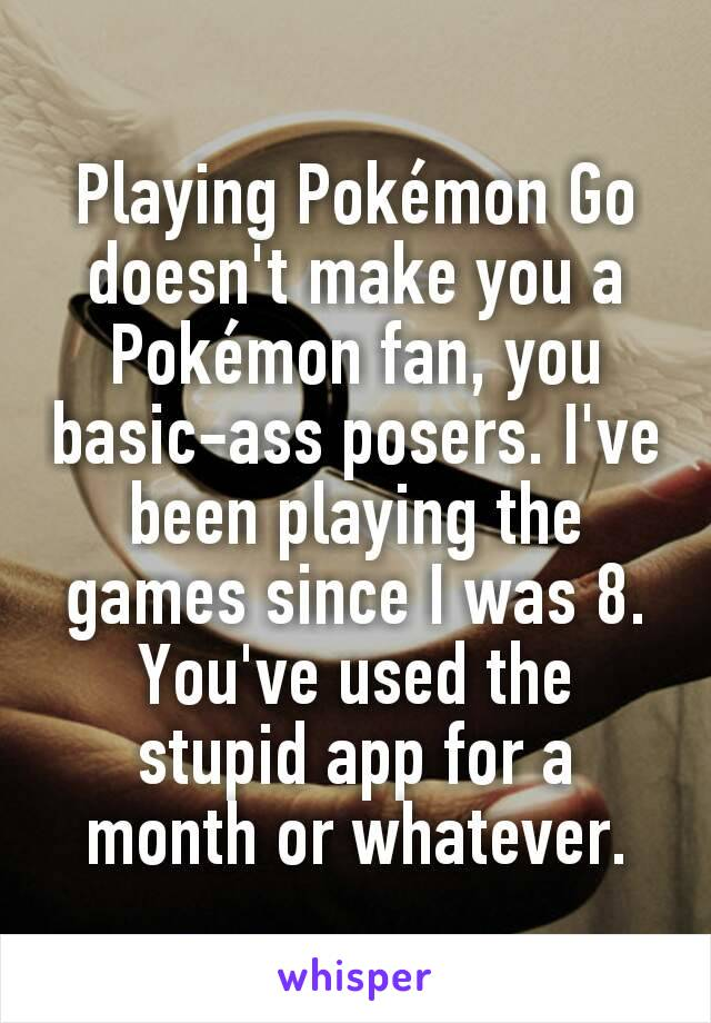 Playing Pokémon Go doesn't make you a Pokémon fan, you basic-ass posers. I've been playing the games since I was 8. You've used the stupid app for a month or whatever.