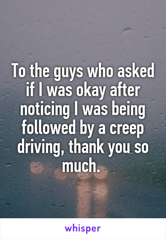 To the guys who asked if I was okay after noticing I was being followed by a creep driving, thank you so much.