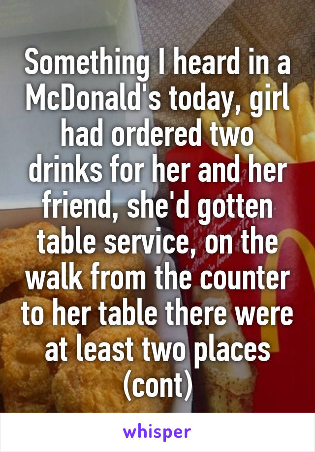 Something I heard in a McDonald's today, girl had ordered two drinks for her and her friend, she'd gotten table service, on the walk from the counter to her table there were at least two places (cont)