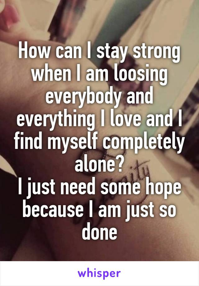 How can I stay strong when I am loosing everybody and everything I love and I find myself completely alone? I just need some hope because I am just so done