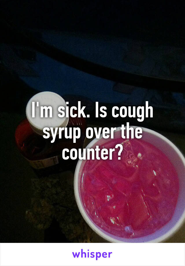 I'm sick. Is cough syrup over the counter?