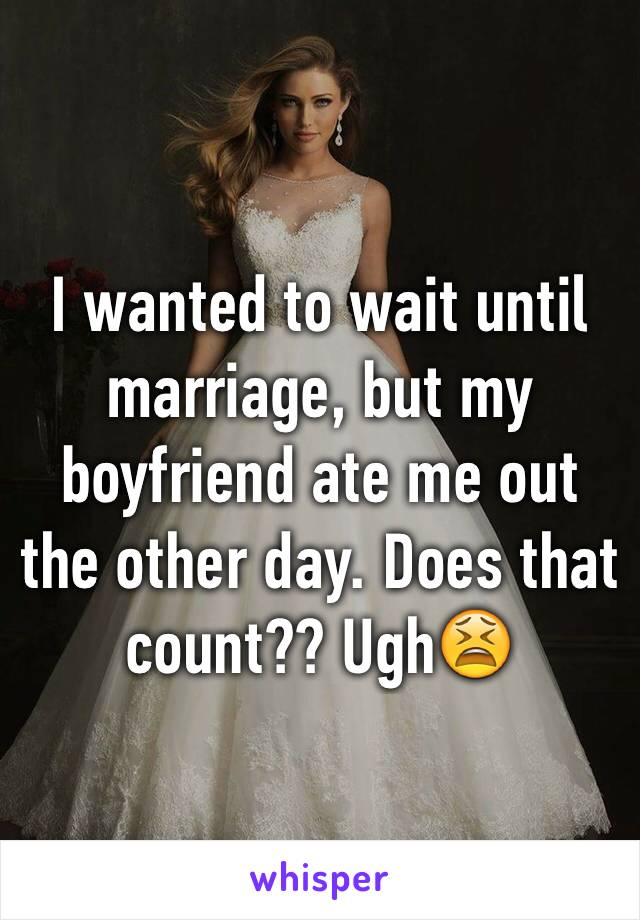 I wanted to wait until marriage, but my boyfriend ate me out the other day. Does that count?? Ugh😫
