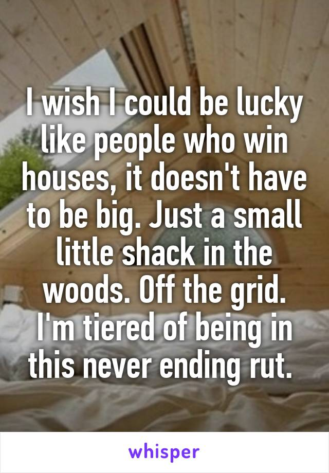 I wish I could be lucky like people who win houses, it doesn't have to be big. Just a small little shack in the woods. Off the grid. I'm tiered of being in this never ending rut.