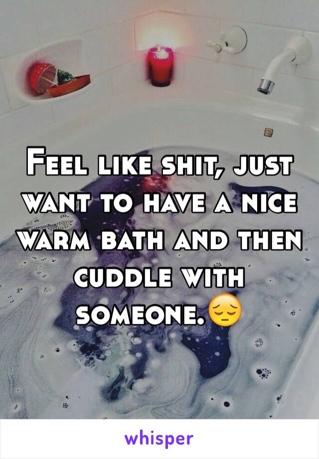 Feel like shit, just want to have a nice warm bath and then cuddle with someone.😔