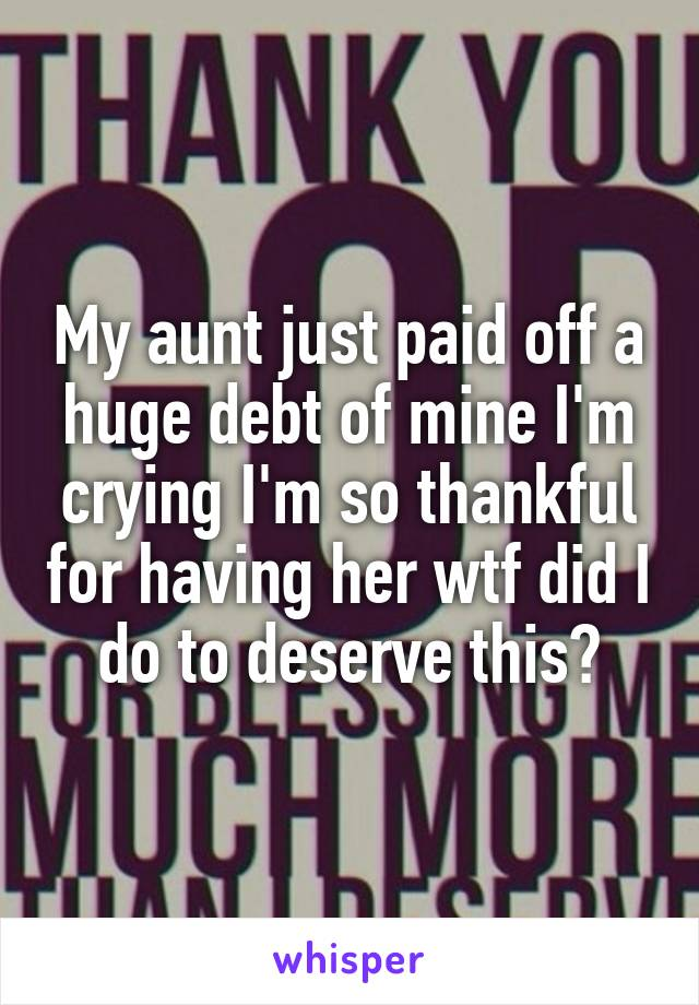 My aunt just paid off a huge debt of mine I'm crying I'm so thankful for having her wtf did I do to deserve this?