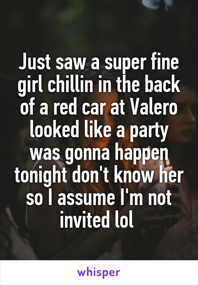 Just saw a super fine girl chillin in the back of a red car at Valero looked like a party was gonna happen tonight don't know her so I assume I'm not invited lol