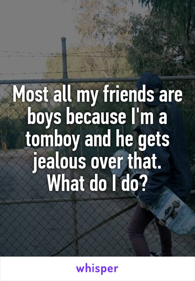 Most all my friends are boys because I'm a tomboy and he gets jealous over that. What do I do?