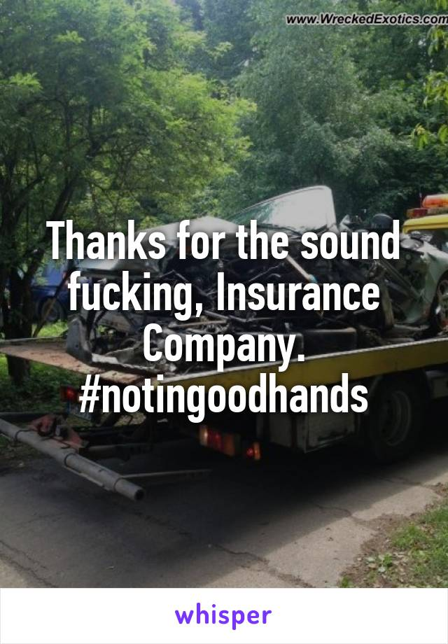 Thanks for the sound fucking, Insurance Company. #notingoodhands