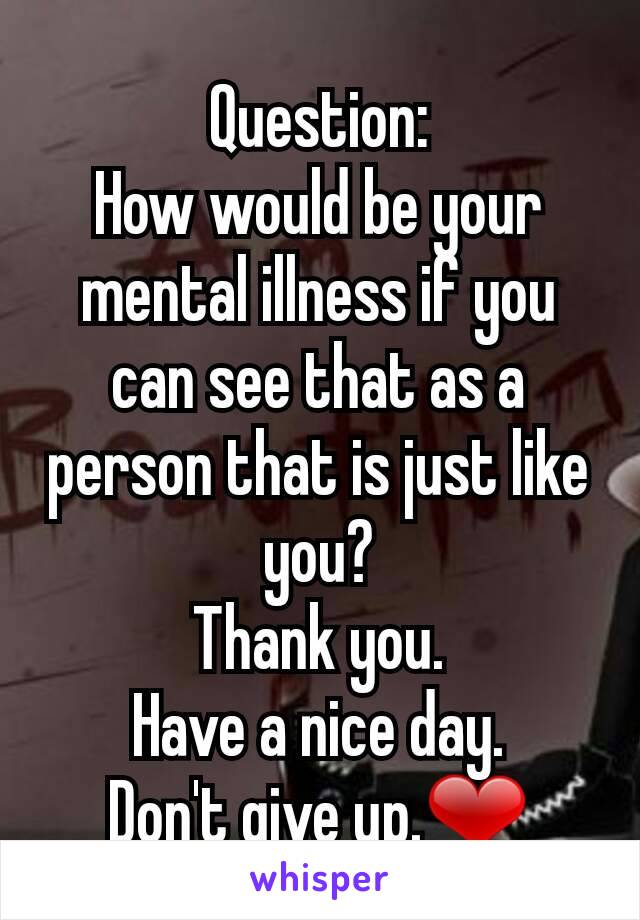 Question: How would be your mental illness if you can see that as a person that is just like you? Thank you. Have a nice day. Don't give up.❤