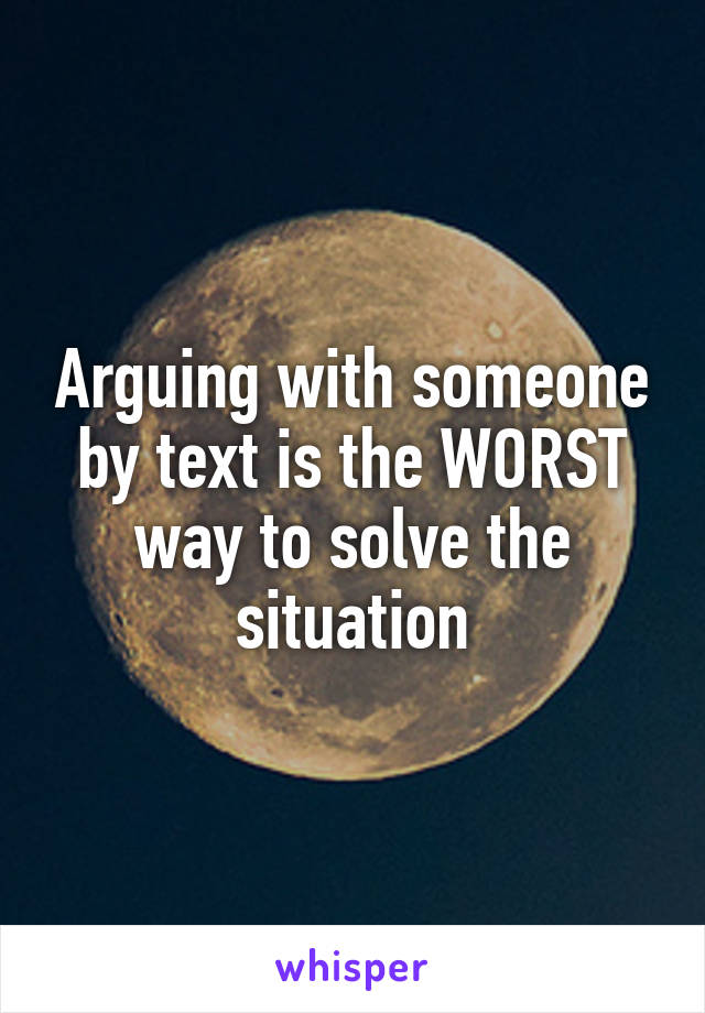 Arguing with someone by text is the WORST way to solve the situation