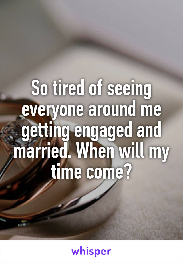 So tired of seeing everyone around me getting engaged and married. When will my time come?