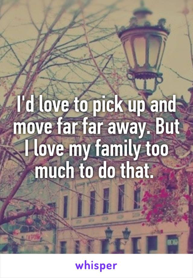 I'd love to pick up and move far far away. But I love my family too much to do that.