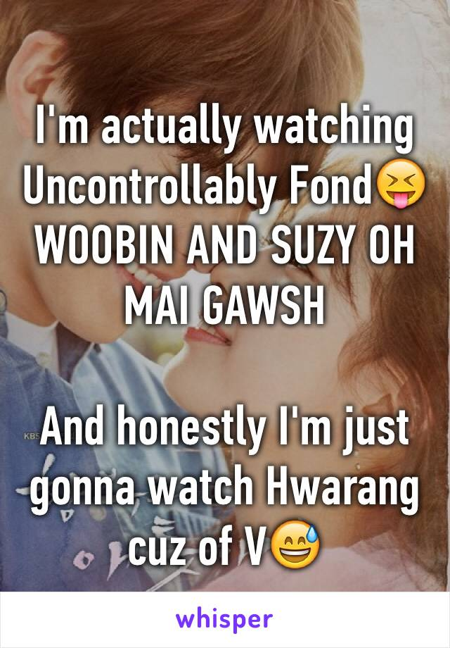 I'm actually watching Uncontrollably Fond😝WOOBIN AND SUZY OH MAI GAWSH  And honestly I'm just gonna watch Hwarang cuz of V😅