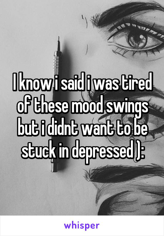 I know i said i was tired of these mood swings but i didnt want to be stuck in depressed ):
