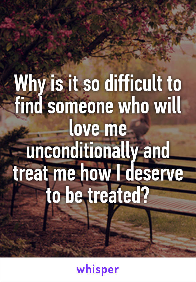 Why is it so difficult to find someone who will love me unconditionally and treat me how I deserve to be treated?