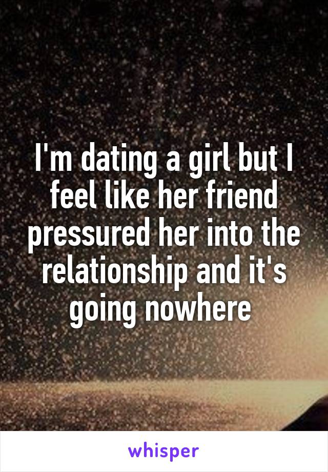 I'm dating a girl but I feel like her friend pressured her into the relationship and it's going nowhere