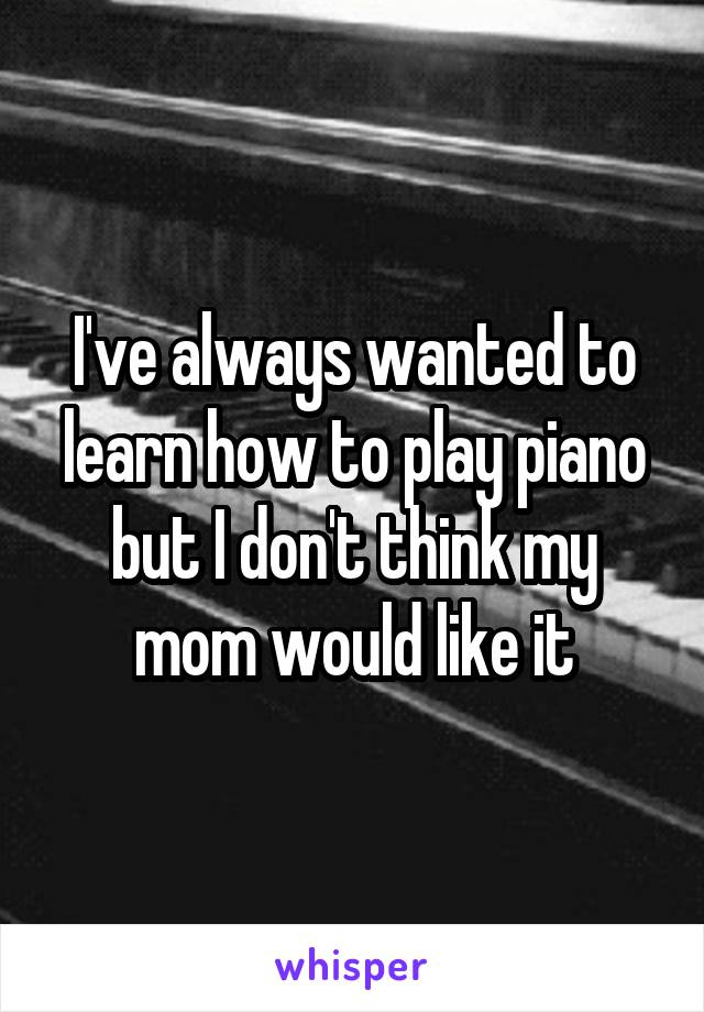 I've always wanted to learn how to play piano but I don't think my mom would like it
