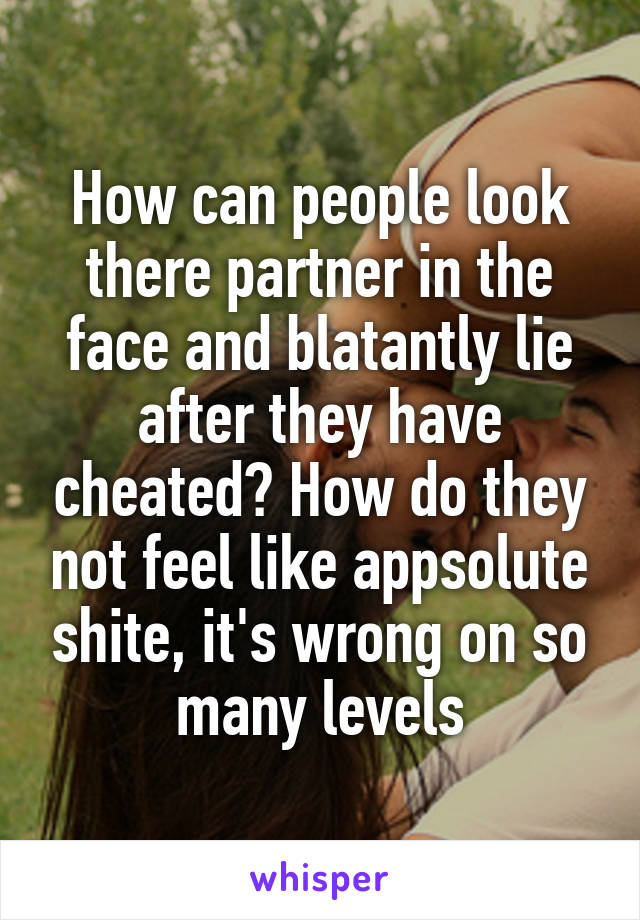How can people look there partner in the face and blatantly lie after they have cheated? How do they not feel like appsolute shite, it's wrong on so many levels