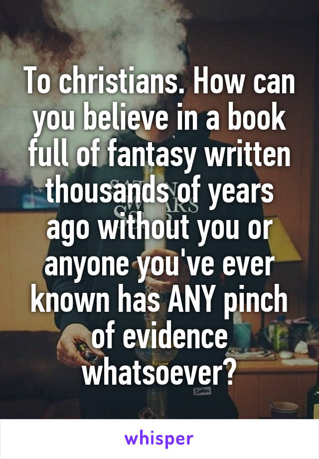 To christians. How can you believe in a book full of fantasy written thousands of years ago without you or anyone you've ever known has ANY pinch of evidence whatsoever?