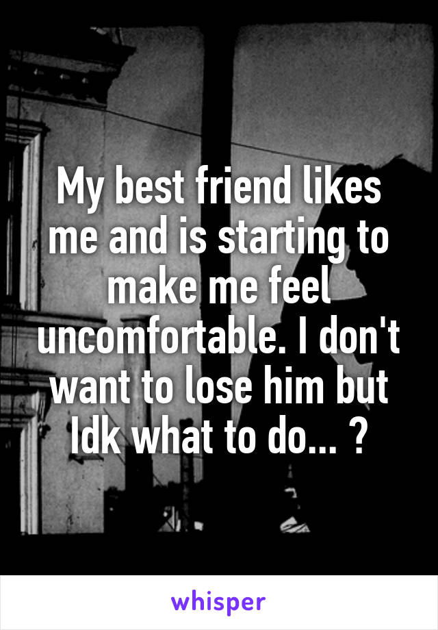 My best friend likes me and is starting to make me feel uncomfortable. I don't want to lose him but Idk what to do... 😔