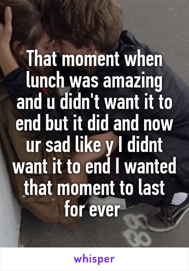 That moment when lunch was amazing and u didn't want it to end but it did and now ur sad like y I didnt want it to end I wanted that moment to last for ever